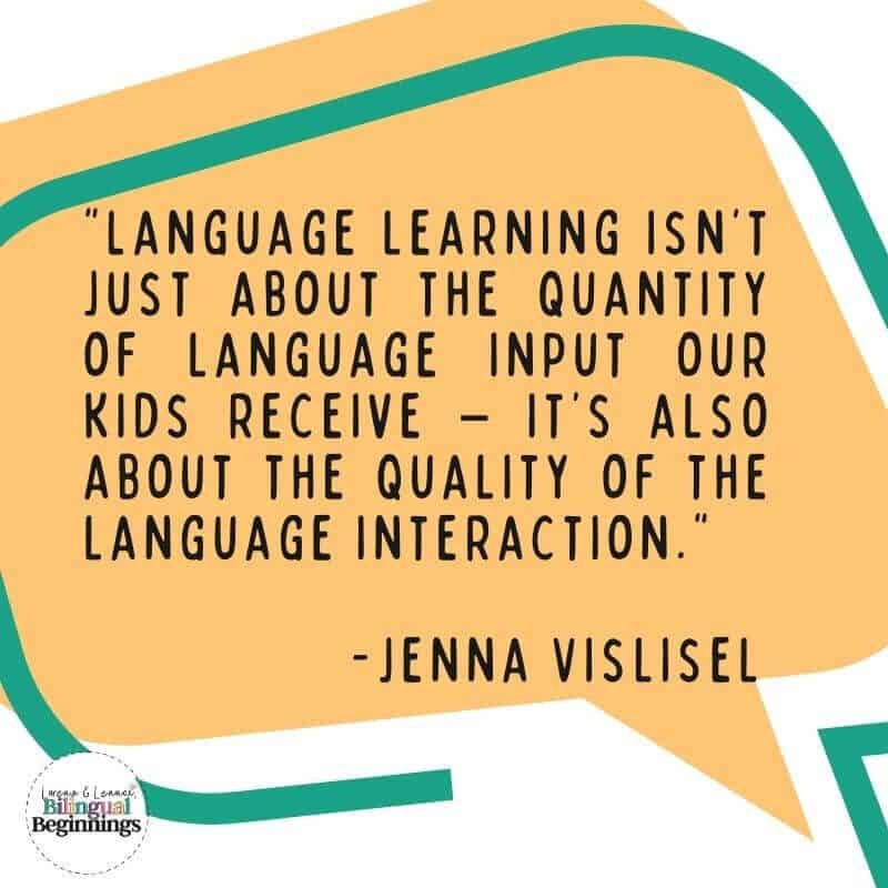 Language learning isn't just about the  quantity  of language input our kids receive – it's also about the  quality  of the language interaction.