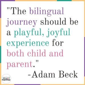 """The bilingual journey should be a playful, joyful experience for both child and parent."""" -Adam Beck"""